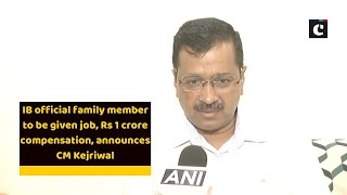 IB official family member to be given job, Rs 1 crore compensation, announces CM Kejriwal