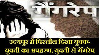 Udaipur Crime News | पिस्तौल दिखा युवक-युवती का अपहरण, युवती से सामूहिक बलात्कार