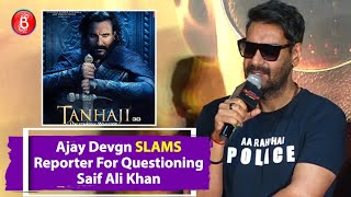 Ajay Devgn SLAMS Reporter Questioning His Relations With Saif Ali Khan After His Tanhaji Outburst