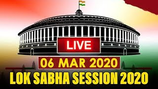 Watch Live! | Lok Sabha Session 2020 | 6 March 2020 | New Delhi, India