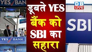 डूबते YES बैंक को SBI का सहारा  | SBI यस बैंक के 49 फीसदी शेयर खरीद सकता है |#DBLIVE
