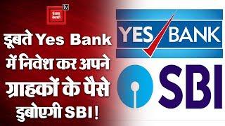 डूबते Yes Bank में निवेश कर अपने ग्राहकों के पैसे डुबोएगी SBI!
