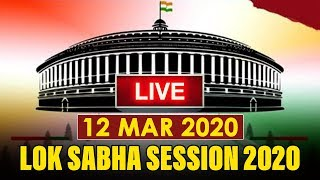 Watch Live! | Lok Sabha Session 2020 | 12 March 2020 | New Delhi, India
