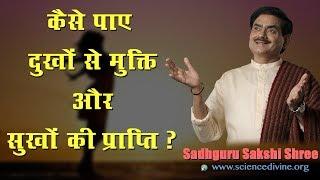 कैसे पाए दुखों से मुक्ति और सुखों की प्राप्ति ? Everlasting Happiness I Sadhguru Sakshi Shree