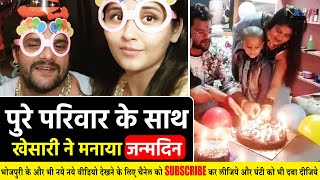 पुरे परिवार के साथ #Khesari Lal Yadav ने मनाया अपना जन्मदिन- बेटी और बीबी ने कटा केक
