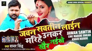 जवन सवतीन लाईन मरिहे उनकर खैर नइखे - Samar Singh का New Bhojpuri Song 2020