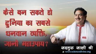 कैसे बन सकते हो दुनिया का सबसे धनवान व्यक्ति, जानो  महाउपाय ? Sadhguru Sakshi Shree