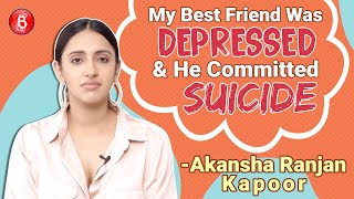 Akansha Ranjan Kapoor's SHOCKING Tale Of Her Best Friend Committing SUICIDE Due To Depression