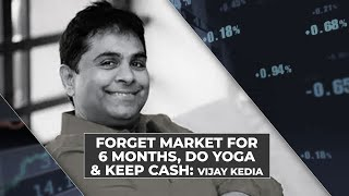 Forget market for 6 months, do yoga & keep cash: Vijay Kedia