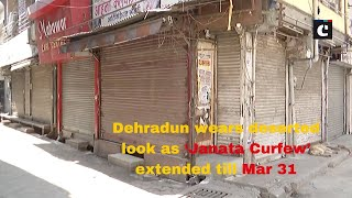 Dehradun wears deserted look as 'Janata Curfew' extended till Mar 31