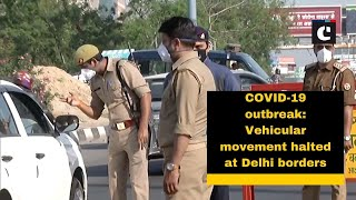 COVID-19 outbreak: Vehicular movement halted at Delhi borders