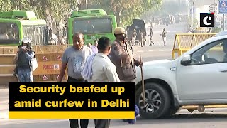 Security beefed up amid curfew in Delhi