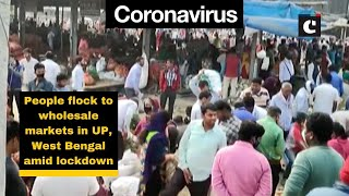 People flock to wholesale markets in UP, West Bengal amid lockdown