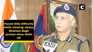 Faced little difficulty while clearing Jamia, Shaheen Bagh protest sites: Delhi CP