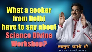 What a seeker from Delhi have to say about Science Divine Workshop? Sadhguru Sakshi Shree