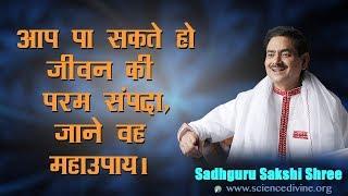 आप पा सकते हो जीवन की परम सम्पदा, जाने वह महाउपाय। Sadhguru Sakshi Shree