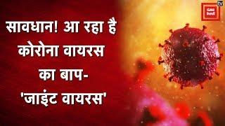 सावधान ! आ रहा है कोविड-19 कोरोना वायरस का बाप- 'जाइंट वायरस'