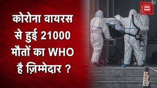 कोरोना वायरस से हुई 21000 मौतों का WHO है ज़िम्मेदार ?