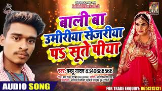 बाली बा उमरिया सेजरिया पे सुते पिया - Bablu Yadav - Bhojpuri Hit Songs 2020