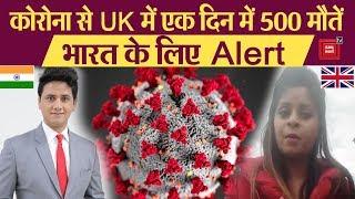 Corona संकट से UK में एक दिन में 500 मौतें, ये लापरवाही भारत के लिए खतरे की घंटी? सुनिए