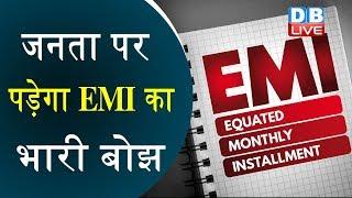 जनता पर पड़ेगा EMI का भारी बोझ | 3 महीने की छूट की कीमत 11 महीने तक ज्यादा किस्त | RBI News