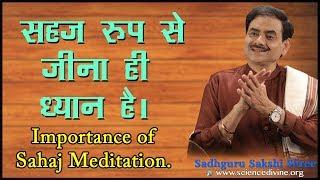 सहज रूप से जीना ही ध्यान है। Importance of Sahaj Meditation I Sadhguru Sakshi Shree