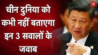 चीन दुनिया को कभी नहीं बताएगा इन 3 सवालों के जवाब