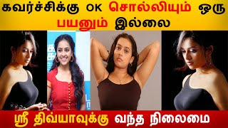 கவர்ச்சிக்கு OK சொன்ன ஸ்ரீ திவ்யாவுக்கு வந்த பரிதாப நிலைமை |Sri Divya | Kolly Wood News | Actress