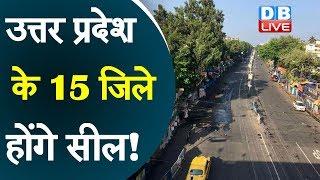 उत्तर प्रदेश के 15 जिले होंगे सील!  हॉट स्पॉट इलाकों पर सरकार की नजर | #DBLIVE
