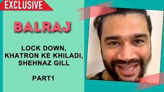 Balraj Exclusive Interview | Khatron Ke Khiladi | Shehnaz Gill | Part 1
