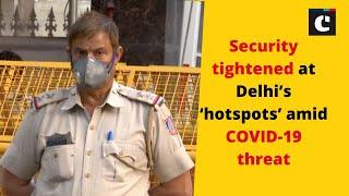 Security tightened at Delhi's 'hotspots' amid COVID-19 threat | Delhi News | COVID-19 | Catch News