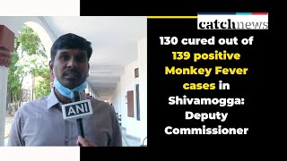 130 cured out of 139 positive Monkey Fever cases in Shivamogga: Deputy Commissioner | Catch News
