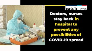 Doctors, nurses stay back in hospital to prevent any possibilities of COVID-19 spread