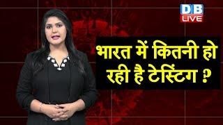 भारत में कितनी हो रही है टेस्टिंग ? | Corona Testing in India | Corona latest news | #DBLIVE