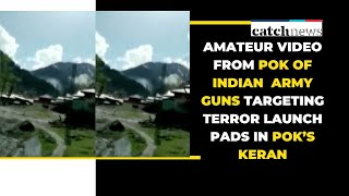 Amateur Video From PoK of Indian Army Guns Targeting Terror Launch Pads In PoK's Keran | Catch News