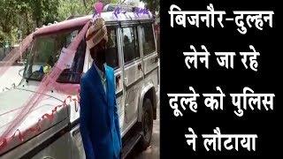 बिजनौर—दुल्हन लेने जा रहे दूल्हे को पुलिस ने लौटाया