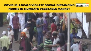 COVID-19: Locals Violate Social Distancing Norms In Mumbai's Vegetable Market | Catch News