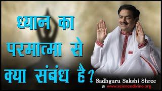 ध्यान का परमात्मा से क्या संबंध है ?| Relationship between Meditation and God | Sadhguru Sakshi Shri