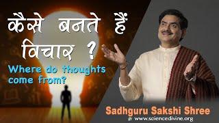 कैसे बनते हैं विचार | Where do thoughts come from | Sadhguru Sakshi Shri