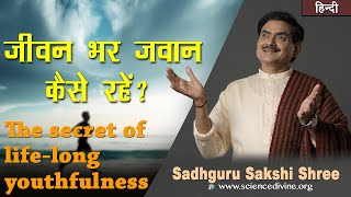 जीवन भर जवान कैसे रहें | The secret of life-long youthfulness | Sadhguru Sakshi Shri