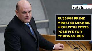 Russian Prime Minister Mikhail Mishustin Tests Positive For Coronavirus | Catch News