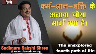कर्म-ज्ञान-भक्ति के अलावा चौथा मार्ग क्या है |The fourth path of life | Sadhguru Sakshi Shri
