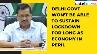 Delhi Govt Won't Be Able To Sustain Lockdown For Long As Economy In Peril: CM Kejriwal | Catch News