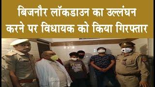 बिजनौर—लॉकडाउन का उल्लंघन करने पर विधायक को किया गिरफ़्तार