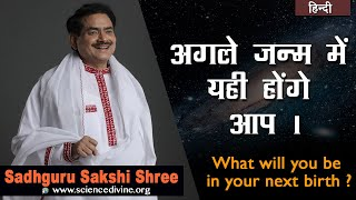 अगले जन्म में यही होंगे आप | What will you be in your next birth ? | Sadhguru Sakshi Shri