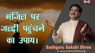 मंज़िल पर जल्दी पहुंचने का उपाय | How to reach your destination | Sadhguru Sakshi Shri