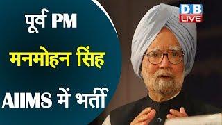 पूर्व PM मनमोहन सिंह AIIMS में भर्ती | Manmohan Singh Admitted To Delhi's AIIMS