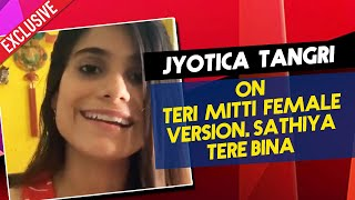 Jyotica Tangri On Teri Mitti Female Version, Sathiya Tere Bina Success | Exclusive Interview
