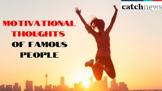 10 Motivational Thoughts Of Famous People That Will Change Your Life | Catch News