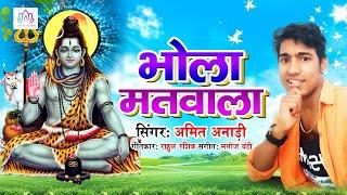 #Amit_Anari भोले बाबा का सुपरहिट भजन - Bhola Matwala !! Bhole Baba Ke Song